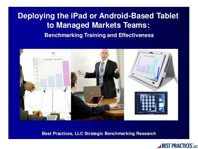 Best Practices, LLC Strategic Benchmarking Research Deploying the iPad or Android-Based Tablet to Managed Markets Teams: B...