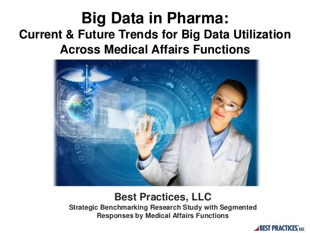 Big Data in Pharma: Current & Future Trends for Big Data Utilization Across Medical Affairs Functions Best Practices, LLC ...