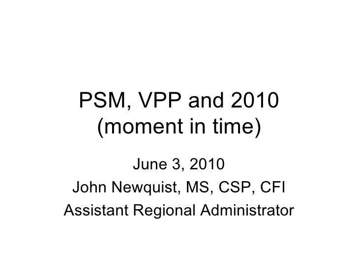 PSM, VPP and 2010 (moment in time) June 3, 2010 John Newquist, MS, CSP, CFI Assistant Regional Administrator