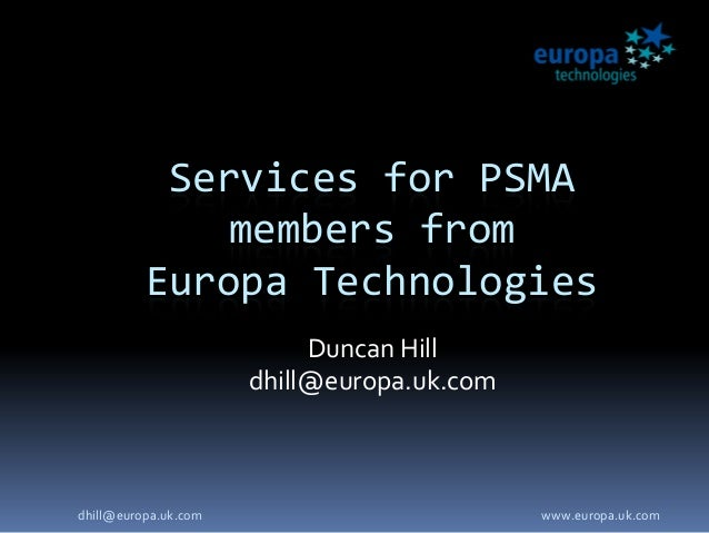 Services for PSMA members from Europa Technologies Duncan Hill dhill@europa.uk.com www.europa.uk.comdhill@europa.uk.com