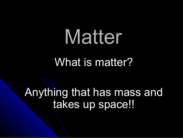 MatterMatter What is matter?What is matter? Anything that has mass andAnything that has mass and takes up space!!takes up ...