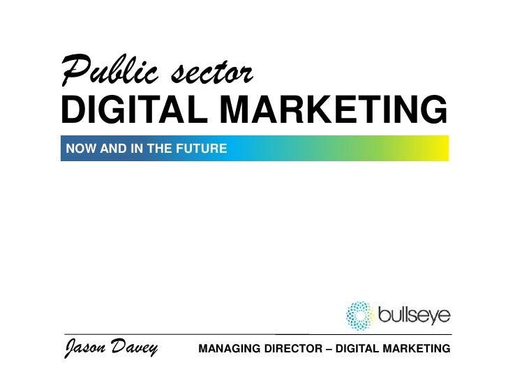 Public sector<br />DIGITAL MARKETING<br />NOW AND IN THE FUTURE<br />Jason Davey<br />MANAGING DIRECTOR – DIGITAL MARKETIN...