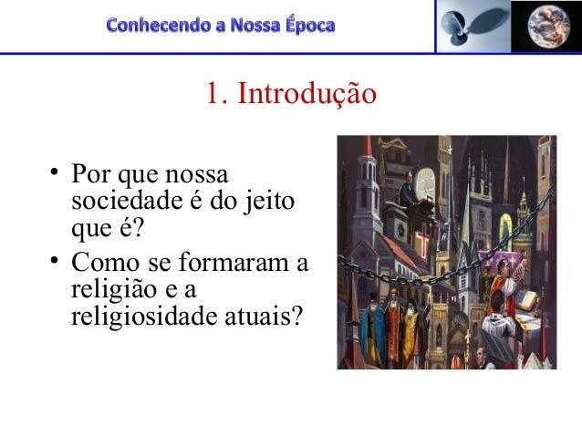1. Introdução • Por que nossa sociedade é do jeito que é? • Como se formaram a religião e a religiosidade atuais?