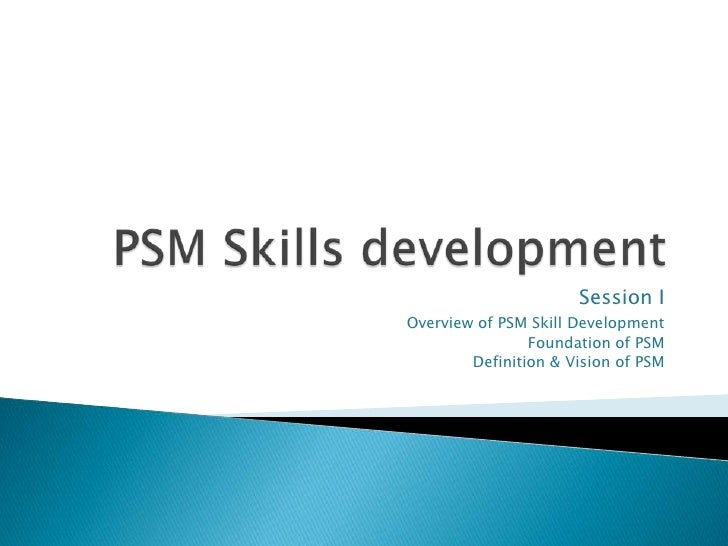Session IOverview of PSM Skill Development                Foundation of PSM        Definition & Vision of PSM