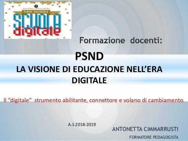 """ANTONETTA CIMMARRUSTI FORMATORE PEDAGOGISTA A.S 2018-2019 PSND LA VISIONE DI EDUCAZIONE NELL'ERA DIGITALE Il """"digitale"""" st..."""