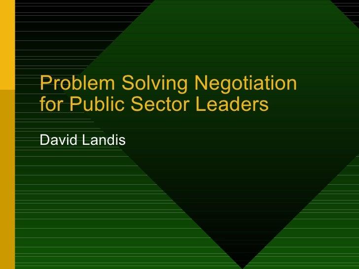 Problem Solving Negotiation  for Public Sector Leaders David Landis