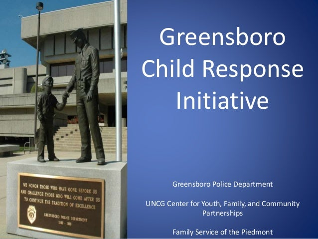 Greensboro Child Response Initiative Greensboro Police Department UNCG Center for Youth, Family, and Community Partnership...