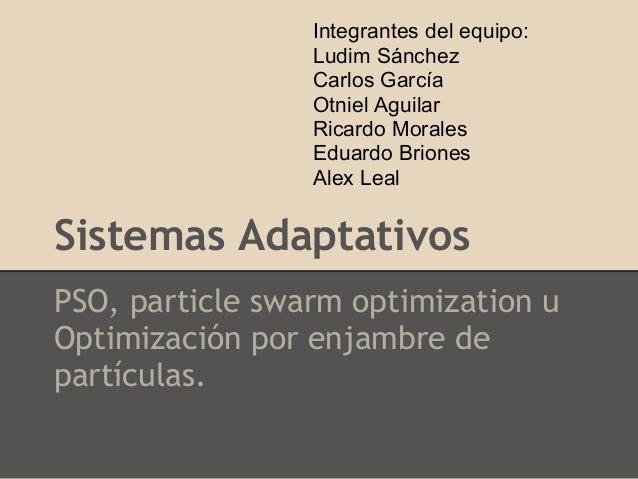 Sistemas Adaptativos PSO, particle swarm optimization u Optimización por enjambre de partículas. Integrantes del equipo: L...