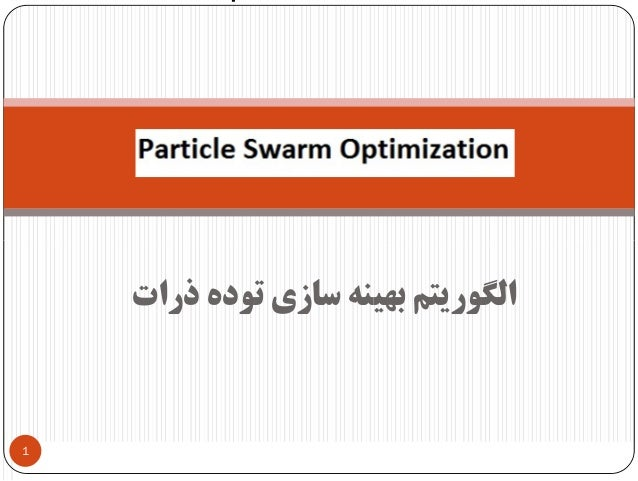 ذرات ﺗﻮده ﺳﺎزي ﺑﻬﻴﻨﻪ اﻟﮕﻮرﻳﺘﻢ 1 Particle Swarm OptimizationParticle Swarm OptimizationParticle Swarm Optimzation...