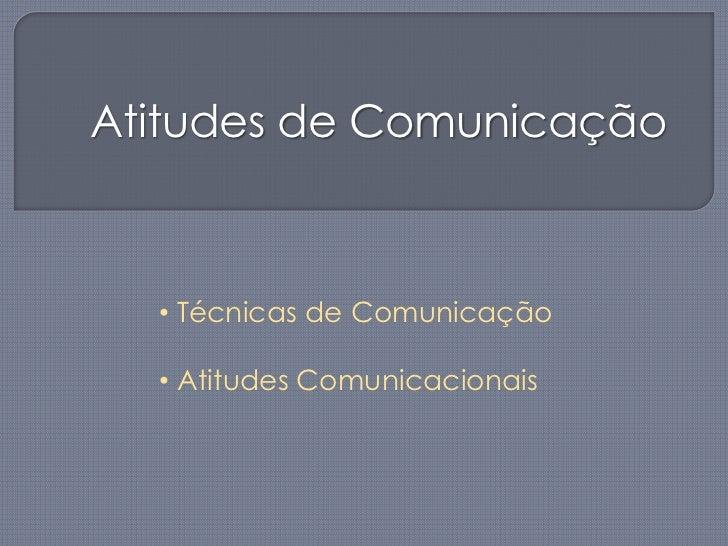 Atitudes de Comunicação<br /><ul><li> Técnicas de Comunicação