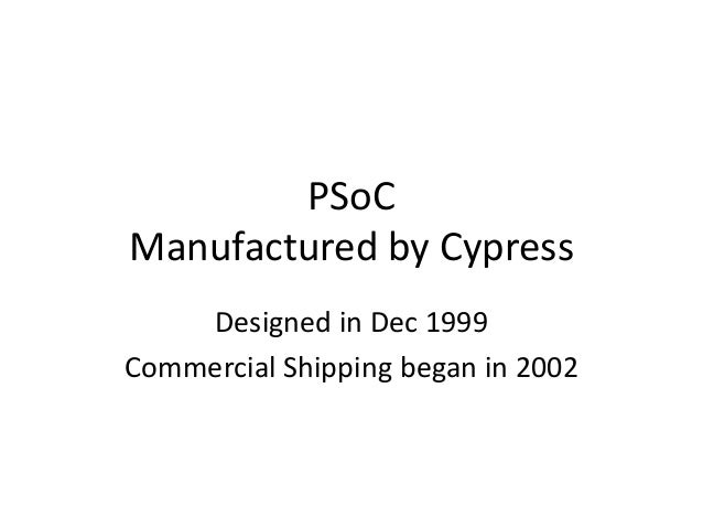 PSoC Manufactured by Cypress Designed in Dec 1999 Commercial Shipping began in 2002