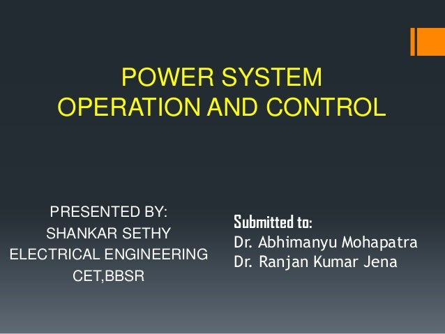 POWER SYSTEM     OPERATION AND CONTROL    PRESENTED BY:                         Submitted to:    SHANKAR SETHY            ...