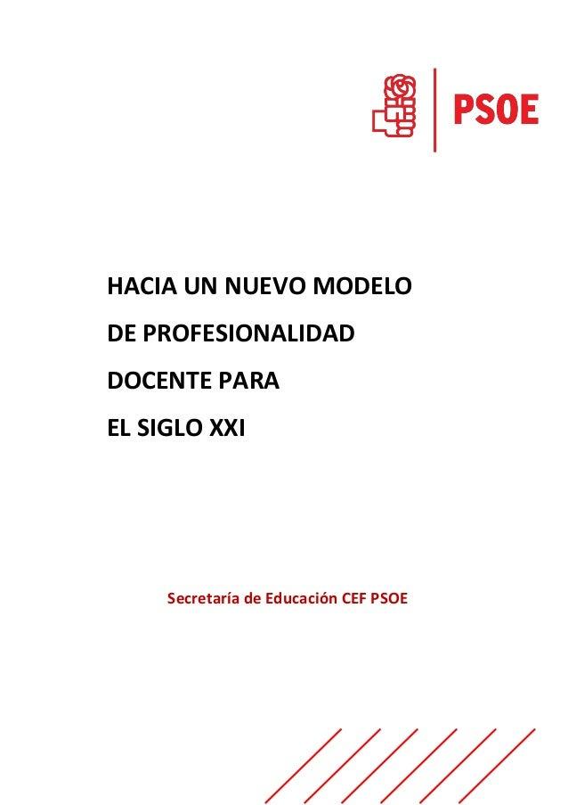 HACIA UN NUEVO MODELO DE PROFESIONALIDAD DOCENTE PARA EL SIGLO XXI Secretaría de Educación CEF PSOE