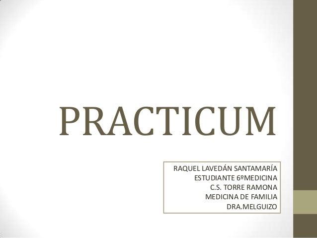 PRACTICUM RAQUEL LAVEDÁN SANTAMARÍA ESTUDIANTE 6ºMEDICINA C.S. TORRE RAMONA MEDICINA DE FAMILIA DRA.MELGUIZO