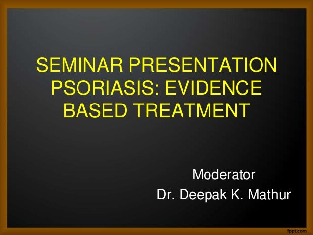 SEMINAR PRESENTATION PSORIASIS: EVIDENCE BASED TREATMENT Moderator Dr. Deepak K. Mathur