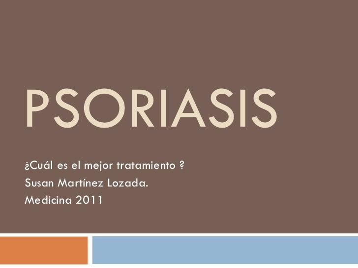 PSORIASIS ¿Cuál es el mejor tratamiento ? Susan Martínez Lozada. Medicina 2011