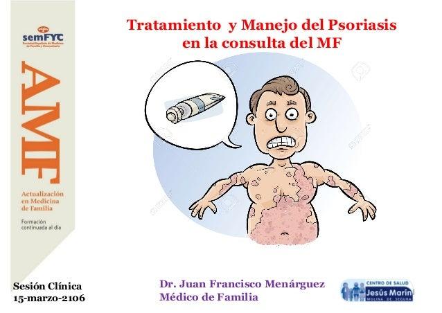 1 Tratamiento y Manejo del Psoriasis en la consulta del MF Dr. Juan Francisco Menárguez Médico de Familia Sesión Clínica 1...