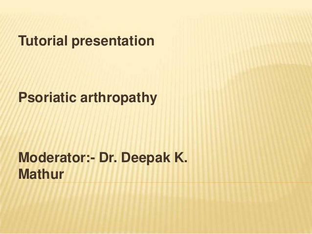 Tutorial presentation  Psoriatic arthropathy  Moderator:- Dr. Deepak K. Mathur