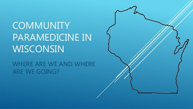 COMMUNITY PARAMEDICINE IN WISCONSIN WHERE ARE WE AND WHERE ARE WE GOING?