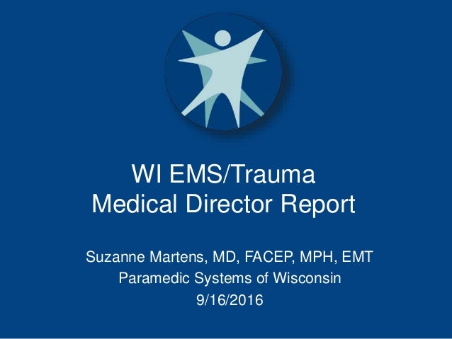 WI EMS/Trauma Medical Director Report Suzanne Martens, MD, FACEP, MPH, EMT Paramedic Systems of Wisconsin 9/16/2016