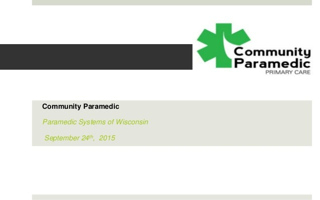 Community Paramedic Paramedic Systems of Wisconsin September 24th, 2015