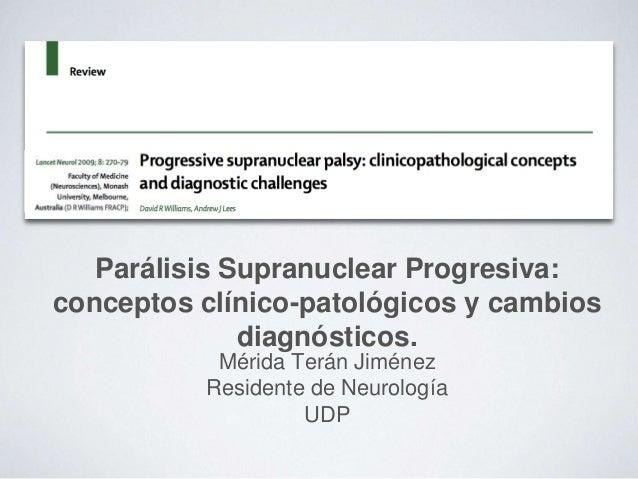 Parálisis Supranuclear Progresiva: conceptos clínico-patológicos y cambios diagnósticos. Mérida Terán Jiménez Residente de...