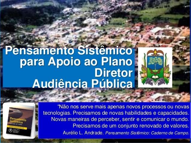 """Pensamento Sistêmicopara Apoio ao PlanoDiretorAudiência Pública""""Não nos serve mais apenas novos processos ou novastecnolog..."""