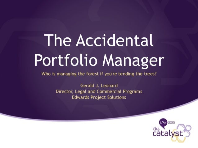 The Accidental Portfolio Manager Who is managing the forest if you're tending the trees? Gerald J. Leonard Director, Legal...