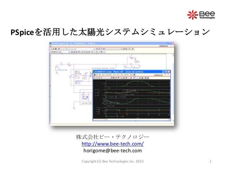 PSpiceを活用した太陽光システムシミュレーション<br />株式会社ビー・テクノロジーhttp://www.bee-tech.com/horigome@bee-tech.com<br />1<br />Copyright (C) Bee T...
