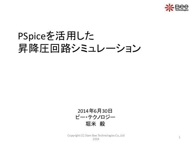 PSpiceを活用した 昇降圧回路シミュレーション 2014年6月30日 ビー・テクノロジー 堀米 毅 1 Copyright (C) Siam Bee Technologies Co.,Ltd 2014