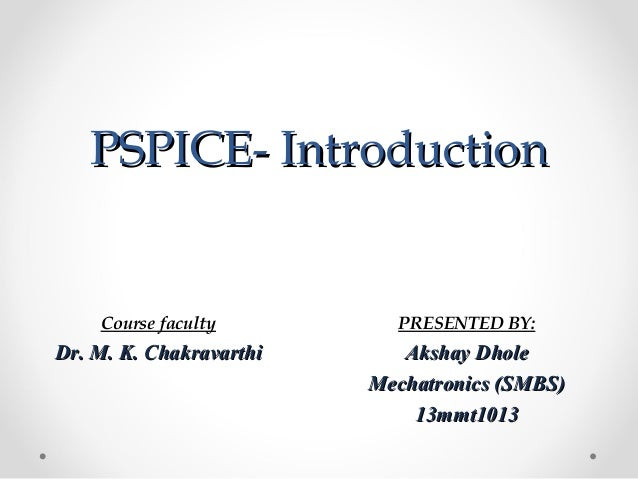 PSPICE- IntroductionPSPICE- Introduction PRESENTED BY: Akshay DholeAkshay Dhole Mechatronics (SMBS)Mechatronics (SMBS) 13m...