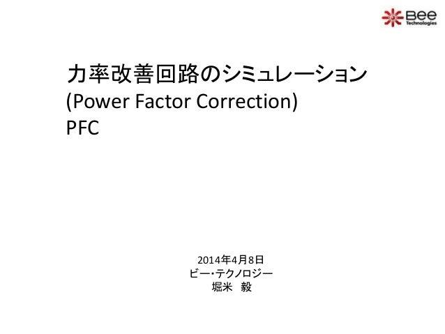 力率改善回路のシミュレーション (Power Factor Correction) PFC 2014年4月8日 ビー・テクノロジー 堀米 毅