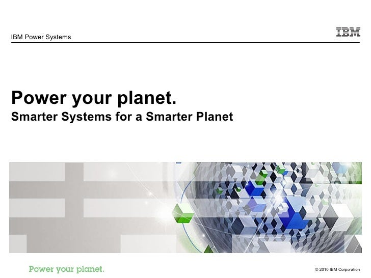 IBM Power Systems Power your planet. Smarter Systems for a Smarter Planet
