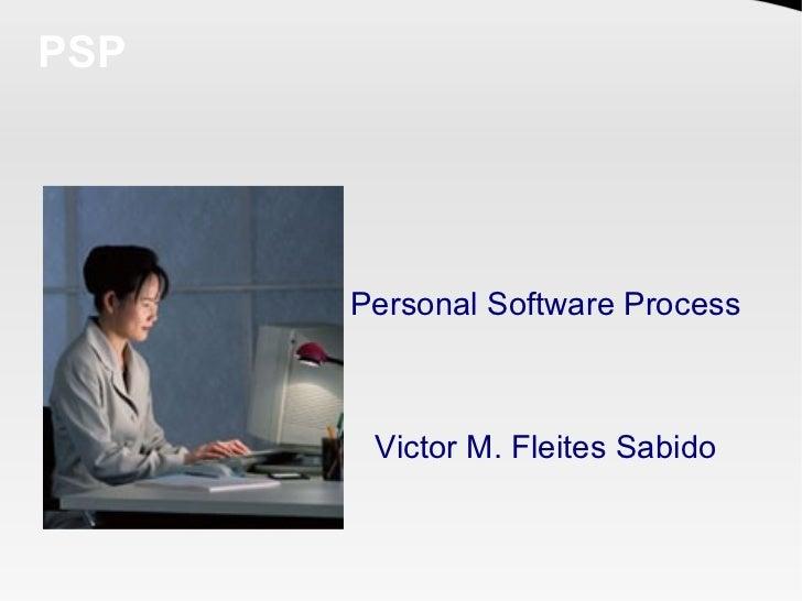 PSP           Personal Software Process           Victor M. Fleites Sabido