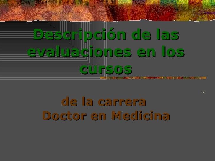 Descripción de las evaluaciones  en los cursos   de la carrera  Doctor en Medicina .