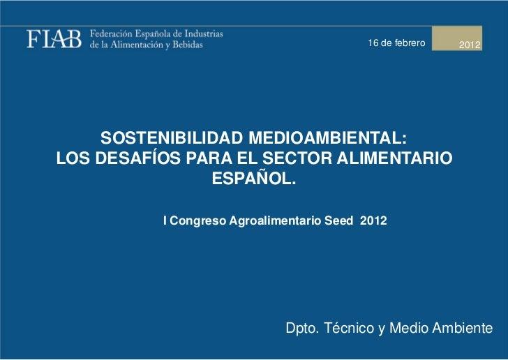 16 de febrero   2012    SOSTENIBILIDAD MEDIOAMBIENTAL:LOS DESAFÍOS PARA EL SECTOR ALIMENTARIO               ESPAÑOL.      ...