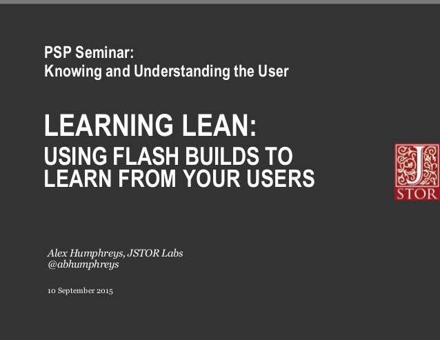 LEARNING LEAN: USING FLASH BUILDS TO LEARN FROM YOUR USERS 10 September 2015 Alex Humphreys, JSTOR Labs @abhumphreys PSP S...