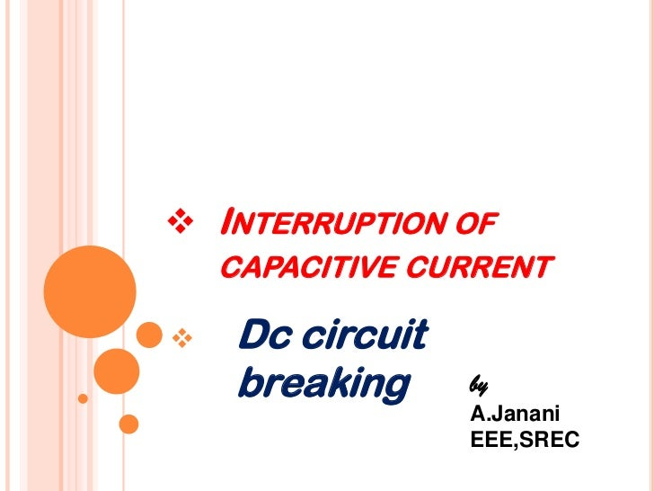  INTERRUPTION OF    CAPACITIVE CURRENT   Dc circuit    breaking     by                 A.Janani                 EEE,SREC