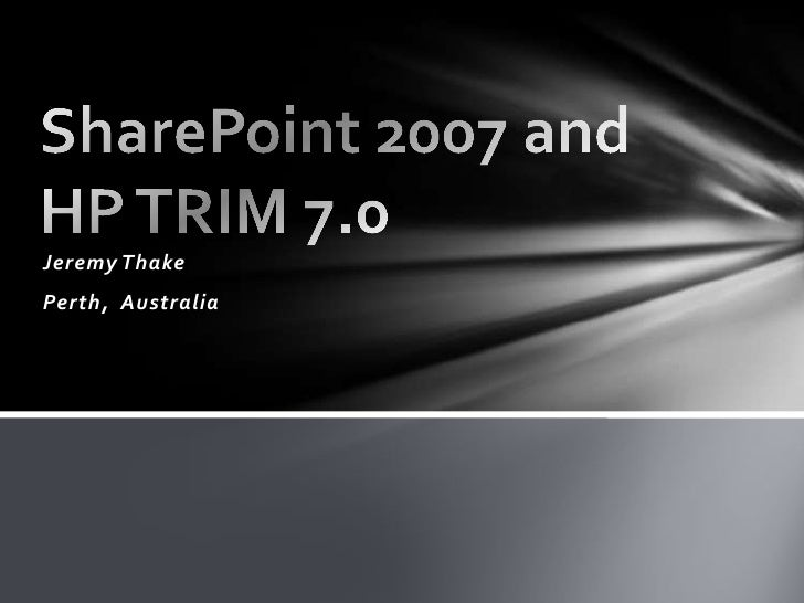 Jeremy Thake<br />Perth,  Australia<br />SharePoint 2007 and HP TRIM 7.0<br />