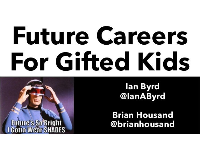 Future Careers For Gifted Kids Ian Byrd @IanAByrd Brian Housand @brianhousand