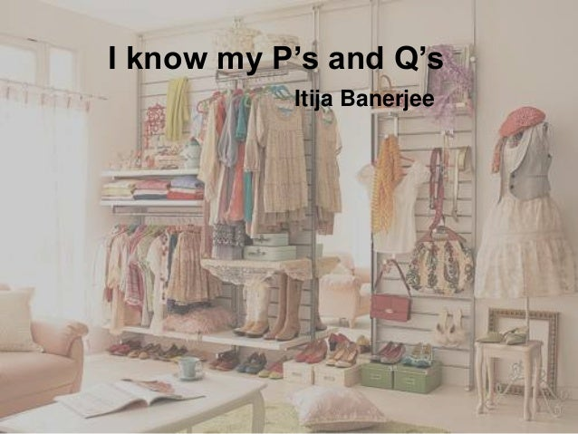 I know my P's and Q's Itija Banerjee
