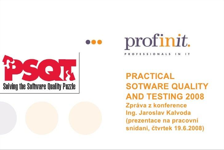 PRACTICAL SOTWARE QUALITY AND TESTING 2008 Zpráva z konference Ing. Jaroslav Kalvoda (prezentace na pracovní snídani, čtvr...