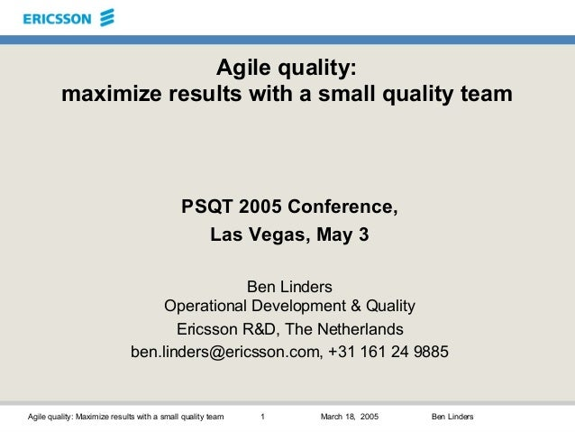 Agile quality: Maximize results with a small quality team 1 March 18, 2005 Ben Linders Agile quality: maximize results wit...
