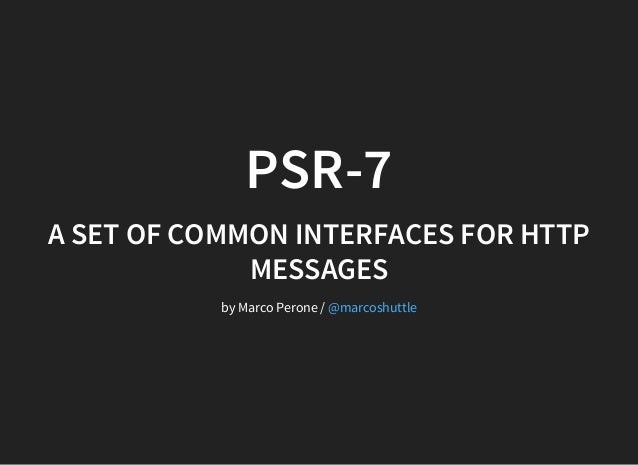 PSR-7 A SET OF COMMON INTERFACES FOR HTTP MESSAGES by Marco Perone / @marcoshuttle