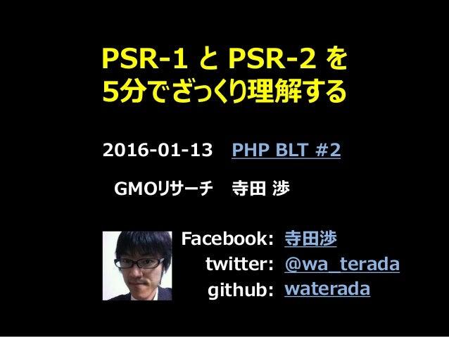 PSR-1 と PSR-2 を 5分でざっくり理解する 2016-01-13 PHP BLT #2 GMOリサーチ 寺田 渉 Facebook: twitter: github: 寺田渉 @wa_terada waterada