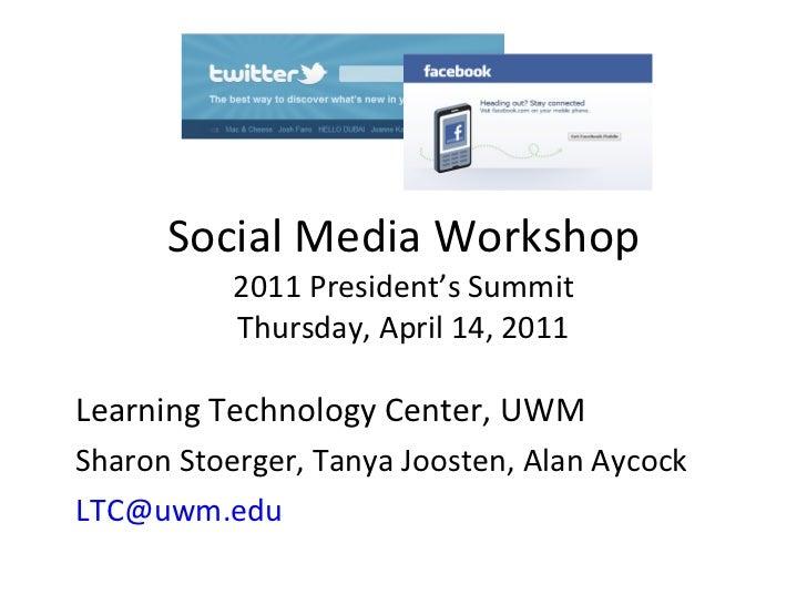 Social Media Workshop 2011 President's Summit Thursday, April 14, 2011 Learning Technology Center, UWM Sharon Stoerger, Ta...