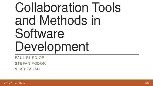 Collaboration Toolsand Methods inSoftwareDevelopmentPAUL RUSCIORSTEFAN FODORVLAD ZAHAN6TH MARCH 2013 PSS