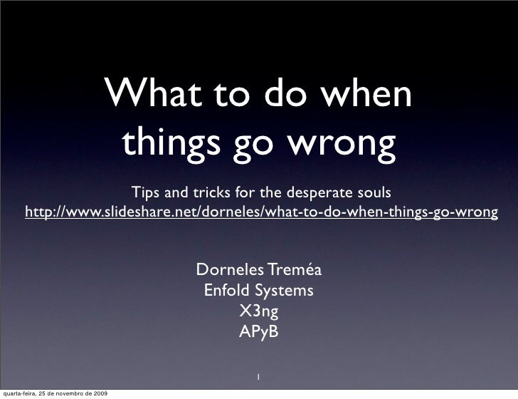 What to do when                                   things go wrong                        Tips and tricks for the desperate...