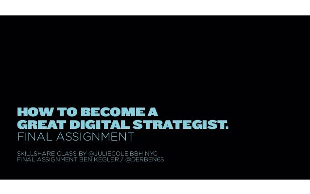 HOW TO BECOME AGREAT DIGITAL STRATEGIST.FINAL ASSIGNMENTSKILLSHARE CLASS BY @JULIECOLE BBH NYCFINAL ASSIGNMENT BEN KEGLER ...