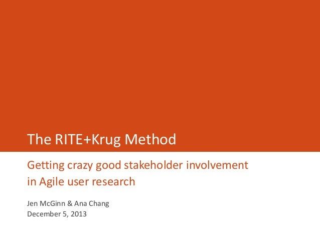 The RITE+Krug Method Getting crazy good stakeholder involvement in Agile user research Jen McGinn & Ana Chang December 5, ...